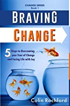 Braving Change: 5 Steps to Overcoming your Fear of Change and Facing Life with Joy (Change Series Book 1)