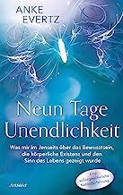 Neun Tage Unendlichkeit: Was mir im Jenseits über das Bewusstsein, die körperliche Existenz und den Sinn des Lebens gezeig...