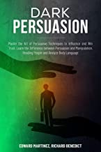 Dark Persuasion: Master the Art of Persuasive Techniques to Influence and Win Trust. Learn the Difference Between Persuasion and Manipulation. Reading People and Analyze Body Language