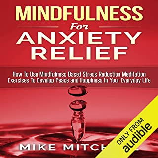 Mindfulness for Anxiety Relief: How to Use Mindfulness-Based Stress Reduction Meditation Exercises to Develop Peace and Happiness in Your Everyday Life
