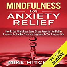 Mindfulness for Anxiety Relief: How to Use Mindfulness-Based Stress Reduction Meditation Exercises to Develop Peace and Ha...