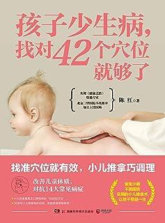 孩子少生病,找对42个穴位就够了(央视《健康之路》特邀专家、北京三甲医院知名主任医师陈红,亲授让孩子受益一生的推拿术!)