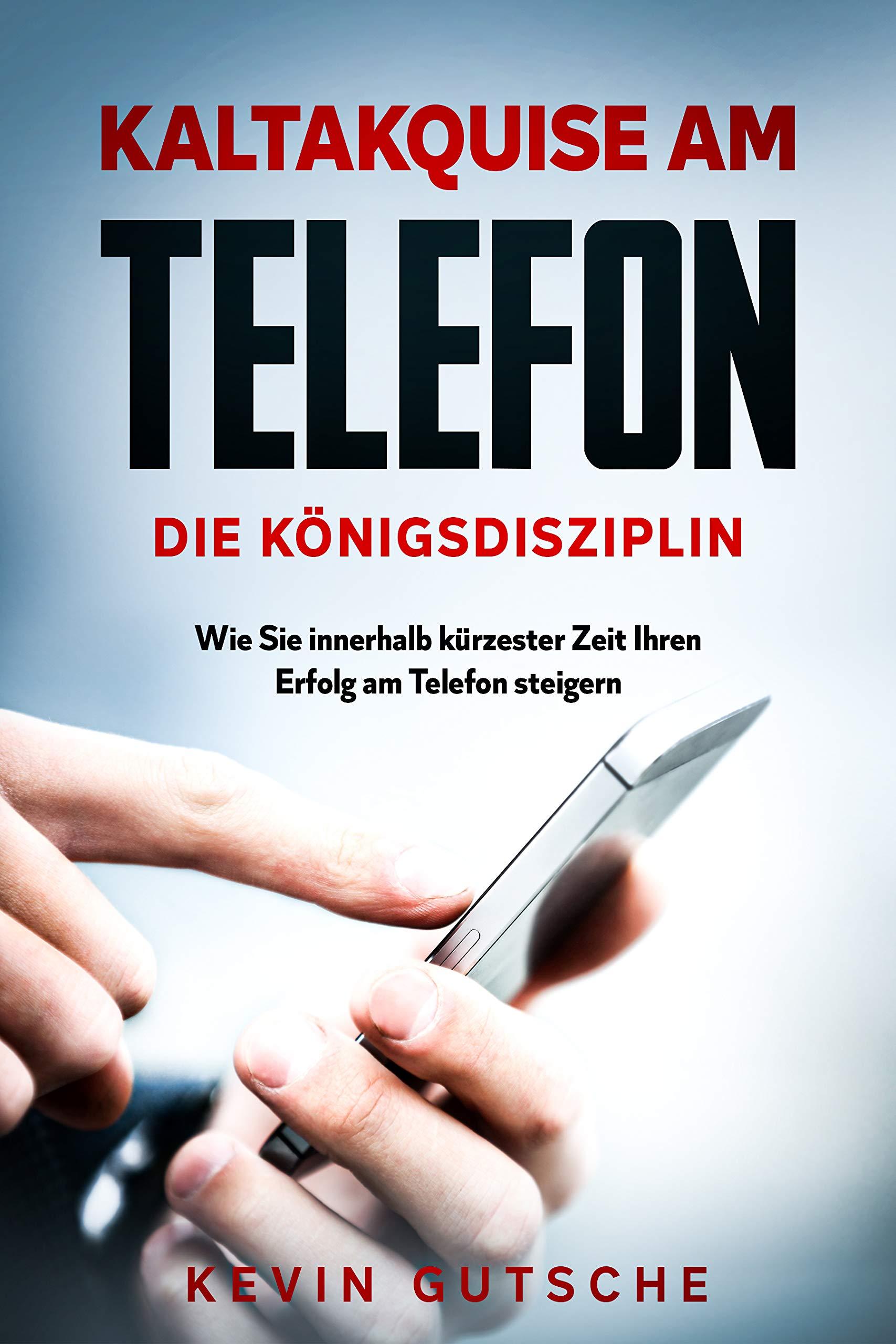 Kaltakquise am Telefon - Die Königsdisziplin: Wie Sie innerhalb kürzester Zeit Ihren Erfolg am Telefon steigern (German Edition)