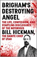 Brigham's Destroying Angel: Being the Life, Confession, and Startling Disclosures of the Notorious Bill Hickman, the Danite Chief of Utah