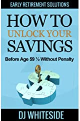 Early Retirement Solutions: How to Unlock Your Savings Before Age 59 ½ Without Penalty Kindle Edition