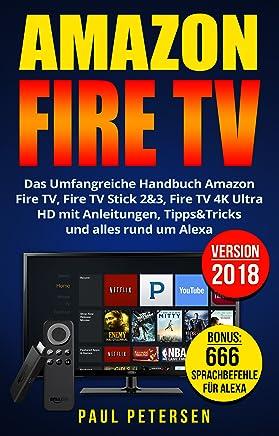 Amazon Fire TV: Das Umfangreiche Handbuch Amazon Fire TV, Fire TV Stick 2&3, Fire TV 4K Ultra HD mit Anleitungen, Tipps&Tricks und alles rund um Alexa (Version 2018) (German Edition)