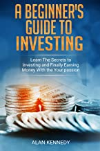 A Beginner's Guide to Investing: Learn the Secrets to Investing and Finally Earning Money with Your Passion