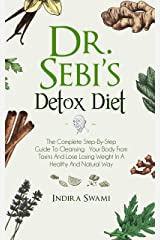 Dr. Sebi's Detox Diet: The Complete Step-By-Step Guide To Cleansing Your Body From Toxins And Losing Weight In A Healthy And Natural Way Kindle Edition