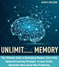 Unlimit..... Memory: Your Ultimate Guide to Developing Memory. How to Use Advanced Learning Strategies to Learn Faster, Remember More and be More Productive.