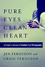 Pure Eyes, Clean Heart: A Couple's Journey to Freedom from Pornography