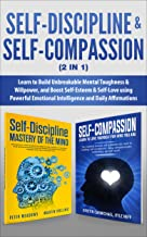 Self-Discipline & Self-Compassion (2 in 1): Learn to Build Unbreakable Mental Toughness & Willpower, and Boost Self-Esteem...