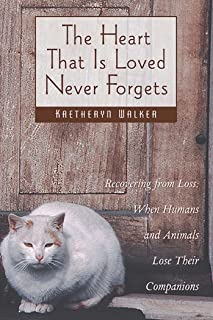 The Heart That Is Loved Never Forgets: Recovering from Loss: When Humans and Animals Lose Their Companions