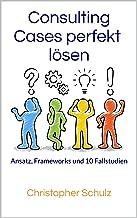 Consulting Cases perfekt lösen: Ansatz, Frameworks und 10 Fallstudien (German Edition)