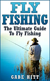 Fly Fishing: The Ultimate Guide To Fly Fishing (Fly Fishing, Fly Fishing for Beginners, Fishing, How to Fish, Fishing Tips)