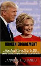 BROKEN ENGAGEMENT: Why a Donald Trump Win in the 2016 Presidential Election Defies the Predictions of the Media and the Po...