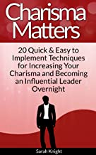 Charisma Matters: 20 Quick & Easy to Implement Techniques for Increasing Your Charisma and Becoming an Influential Leader Overnight (English Edition)