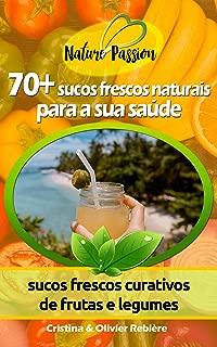 70+ sucos frescos naturais para a sua saúde: sucos frescos curativos de frutas e legumes (Nature Passion Livro 1) (Portuguese Edition)