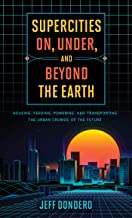 Supercities On, Under, and Beyond the Earth: Housing, Feeding, Powering, and Transporting the Urban Crowds of the Future (English Edition)