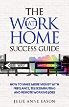 The Work At Home Success Guide: How to make more money with freelance, telecommuting, and remote working jobs