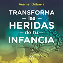 Transforma las heridas de tu infancia [Transform the Wounds of Your Childhood]: Rechazo, abandono, humullación, traición, injusticia [Rejection, Abandonment, Humiliation, Betrayal, Injustice]