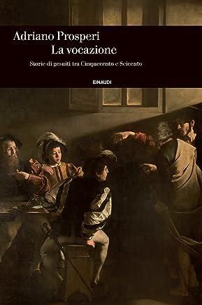 La vocazione: Storie di gesuiti tra Cinquecento e Seicento (Einaudi. Storia Vol. 66)