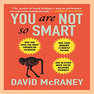 You Are Not So Smart: Why You Have Too Many Friends on Facebook, Why Your Memory Is Mostly Fiction, and 46 Other Ways You'...