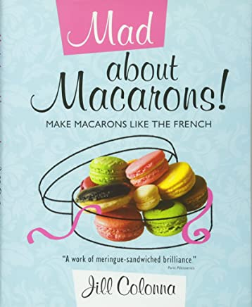 Mad About Macarons! Make Macarons Like the French