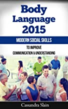 Body Language 2015: Modern Social Skills to Improve Communication & Understanding; Analyzing Micro-Expressions in Romance, Business, & Everyday Life (Natural Solutions for a Higher Quality of Life)