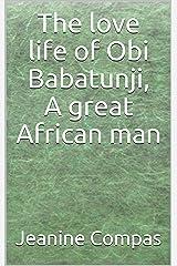 The love life of Obi Babatunji, A great African man Kindle Edition