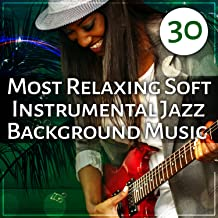 30 Most Relaxing Soft Instrumental Jazz Background Music: Ultimate Jazz Sounds for Deep Relaxation, Smooth Jazz Cafe, Summer Night Chillout, Instrumental Music Excellent for Fun and Cocktail Party