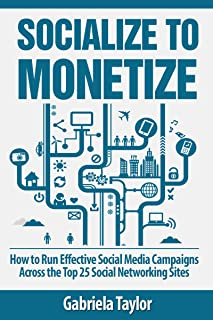 Socialize to Monetize: How to Run Effective Social Media Campaigns Across the Top 25 Social Networking Sites (Give Your Marketing a Digital Edge Series)