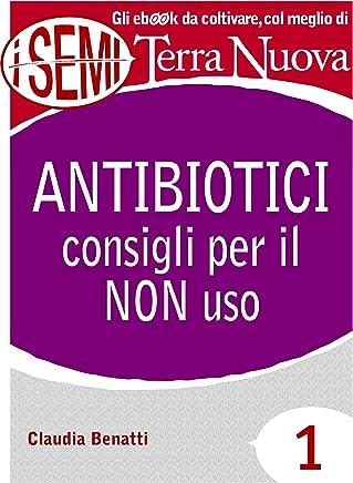 Antibiotici: consigli per il NON uso (I Semi di Terra Nuova Vol. 1)