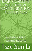 BASIC CONCEPTS IN TECHNICAL COMMUNICAITON FOR BUSINESS: Subtitle--Unit 7: Writing Reports