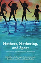 Mothers, Mothering, and Sport; Experiences, Representations, Resistance