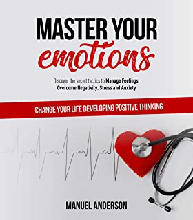 Master your Emotions: Practical Guide to Manage Feelings, Overcome Negativity, Stress, Anxiety, Anger and Depression, and Change Your Life Developing Emotional Intelligence and Positive Thinking