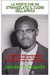 LA MORTE CHE HA STRANGOLATO IL CUORE DELL'AFRICA: L'Assassinio Disumanizzante di Patrice Lumumba del Congo e il Deragliamento dell'ex-Colonia Belga (Italian Edition) Format Kindle
