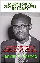 LA MORTE CHE HA STRANGOLATO IL CUORE DELL'AFRICA: L'Assassinio Disumanizzante di Patrice Lumumba del Congo e il Deragliame...