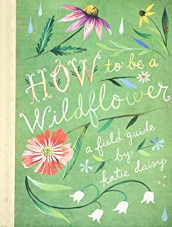 How to Be a Wildflower: A Field Guide (Nature Journals, Wildflower Books, Motivational Books, Creativity Books)