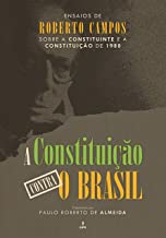 A Constituição contra o Brasil: Ensaios de Roberto Campos sobre a Constituinte e a Constituição de 1988 (Portuguese Edition)