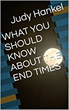 WHAT YOU SHOULD KNOW ABOUT THE END TIMES