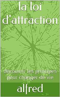 la loi d'attraction: découvrir les principes pour changer de vie (French Edition)