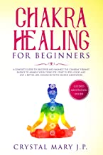 Chakra Healing for Beginners: A Complete Guide to Discover and Balance the Chakras' Vibrant Energy, Awaken Your Third Eye, Feel Good and Live a Better Life, Enhanced with Guided Meditation