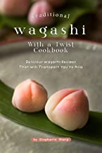 Traditional Wagashi with a Twist Cookbook: Delicious Wagashi Recipes That Will Transport You to Asia (English Edition)