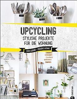 Upcycling: Stylische DIY-Projekte für die Wohnung. Aus alt mach neu. Do-it-yourself-Möbel und besondere Dekoobjekte aus Müll. Individuelle Upcycling ... bauen.: Stylishe Projekte für die Wohnung