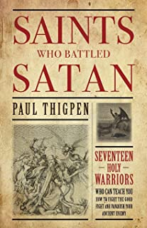 Saints Who Battled Satan: Seventeen Holy Warriors Who Can Teach You How to Fight the Good Fight and Vanquish Your Ancient Enemy