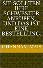 Sie sollten Ihre Schwester anrufen, und das ist eine Bestellung. (German Edition)