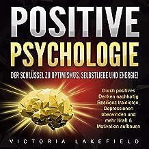 Positive Psychologie. Der Schlüssel zu Optimismus, Selbstliebe und Energie!: Durch positives Denken nachhaltig Resilienz t...