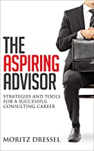 The Aspiring Advisor: Strategies and Tools for a Successful Consulting Career