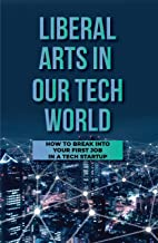 Liberal Arts In Our Tech World: How To Break Into Your First Job In A Tech Startup: The Liberal Arts Techie (English Edition)