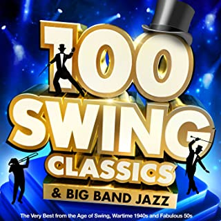 100 Swing Classics & Big Band Jazz: The Very Best from the Age of Swing